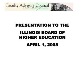 PRESENTATION TO THE  ILLINOIS BOARD OF HIGHER EDUCATION APRIL 1, 2008