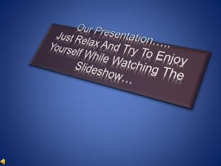Our Presentation….. Just Relax And Try To Enjoy Yourself While Watching The Slideshow…