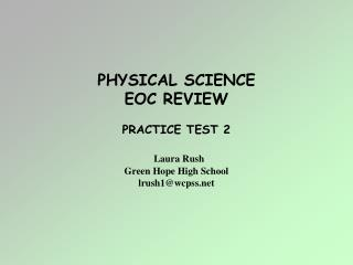 PHYSICAL SCIENCE EOC REVIEW PRACTICE TEST 2 Laura Rush Green Hope High School lrush1@wcpss