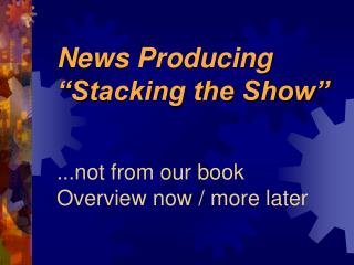 "News Producing ""Stacking the Show"" ...not from our book Overview now / more later"