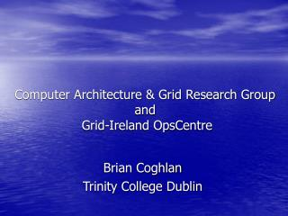 Computer Architecture & Grid Research Group and  Grid-Ireland OpsCentre