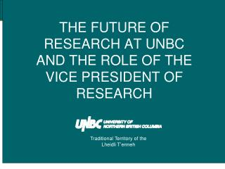 THE FUTURE OF RESEARCH AT UNBC  AND THE ROLE OF THE VICE PRESIDENT OF RESEARCH