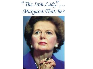 """ The Iron Lady "" …  Margaret Thatcher"