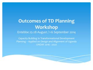 Outcomes of TD Planning Workshop Entebbe  25-28 August  / 1-6  September 2014