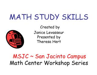 MATH STUDY SKILLS Created by  Janice Levasseur Presented by Theresa Hert MSJC ~ San Jacinto Campus Math Center Workshop