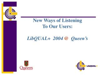 New Ways of Listening To Our Users: LibQUAL+  2004  @   Queen's