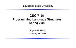 CSC 7101 Programming Language Structures Spring 2008