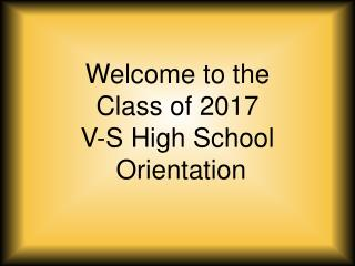 Welcome to the Class of 2017 V-S High School  Orientation