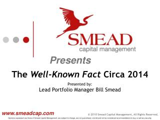 The  Well-Known Fact  Circa 2014 Presented by:  Lead Portfolio Manager Bill Smead