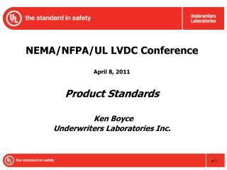 NEMA/NFPA/UL LVDC Conference April 8, 2011 Product Standards Ken Boyce Underwriters Laboratories Inc.