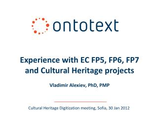 Experience with EC FP5, FP6, FP7 and Cultural Heritage projects Vladimir Alexiev, PhD, PMP