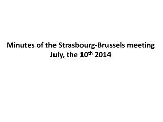 Minutes of the Strasbourg-Brussels meeting July, the 10 th 2014