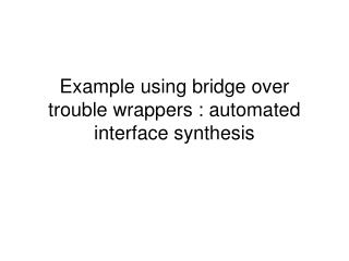 Example using bridge over trouble wrappers : automated interface synthesis
