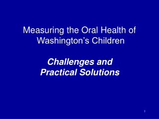 Measuring the Oral Health of  Washington's Children Challenges and  Practical Solutions