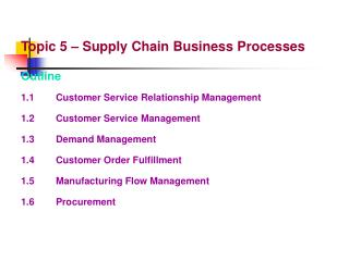 Topic 5 – Supply Chain Business Processes Outline 1.1		Customer Service Relationship Management