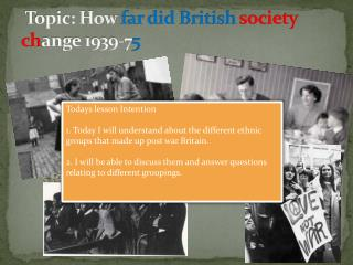 Topic: How  far did British society ch ange 1939-7 5