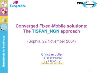 Converged Fixed-Mobile solutions: The  TISPAN_NGN  approach (Sophia, 22 November 2004)