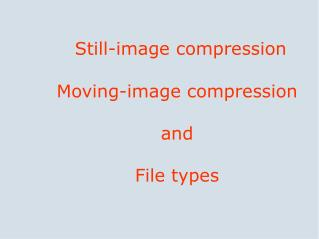 Still-image compression Moving-image compression and  File types