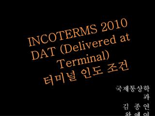 INCOTERMS 2010 DAT (Delivered at Terminal) 터미널 인도 조건