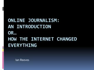 Online journalism: an introduction Or… How the internet changed everything