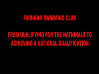 FARNHAM SWIMMING CLUB FROM QUALIFYING FOR THE NATIONALS TO ACHIEVING A NATIONAL QUALIFICATION