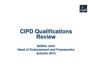 CIPD Qualifications Review Debbie John Head of Endorsement and Frameworks Autumn 2013