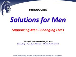 INTRODUCING Solutions for Men Supporting Men - Changing Lives A unique service tailored for men