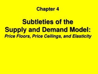 Chapter 4 Subtleties of the  Supply and Demand Model: Price Floors, Price Ceilings, and Elasticity