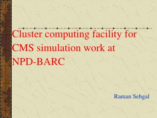 Cluster computing facility for    CMS simulation work at     NPD-BARC 								Raman Sehgal