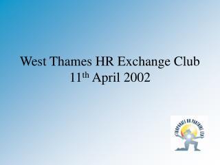 West Thames HR Exchange Club 11 th  April 2002