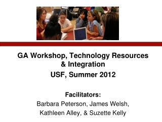 GA Workshop, Technology Resources & Integration USF, Summer 2012 Facilitators: