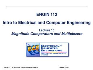 ENGIN 112  Intro to Electrical and Computer Engineering  Lecture 15 Magnitude Comparators and Multiplexers