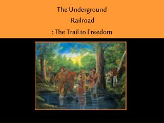 T he Underground  Railroad : The Trail to Freedom