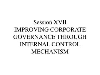 Session XVII IMPROVING CORPORATE GOVERNANCE THROUGH INTERNAL CONTROL MECHANISM