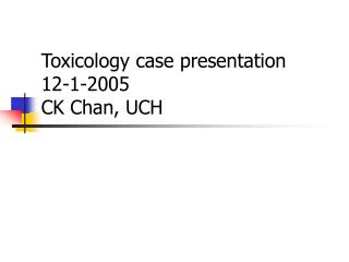 Toxicology case presentation  12-1-2005 CK Chan, UCH