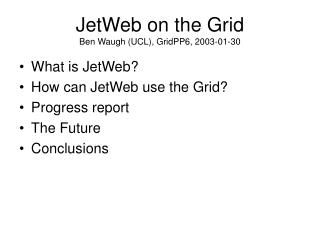 JetWeb on the Grid Ben Waugh (UCL), GridPP6, 2003-01-30