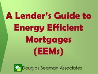 A Lender's Guide to  Energy Efficient Mortgages  (EEMs)