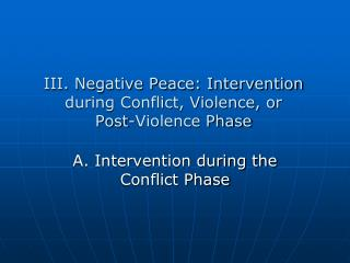 III. Negative Peace: Intervention  during Conflict, Violence, or  Post-Violence Phase