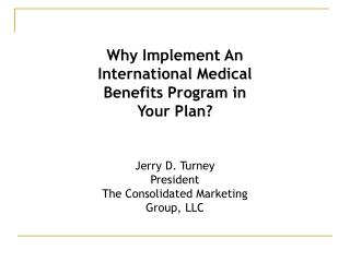 Why Implement An International Medical Benefits Program in Your Plan? Jerry D. Turney President