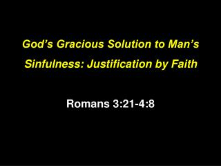 God's Gracious Solution to Man's Sinfulness: Justification by Faith Romans 3:21-4:8