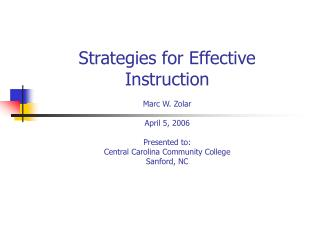 Strategies for Effective Instruction Marc W. Zolar April 5, 2006 Presented to: Central Carolina Community College Sanfor