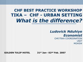 CHF BEST PRACTICE WORKSHOP TIKA    CHF - URBAN SETTING What is the difference  Ludovick Nduhiye Economist CHF
