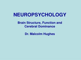 NEUROPSYCHOLOGY Brain Structure, Function and Cerebral Dominance Dr. Malcolm Hughes