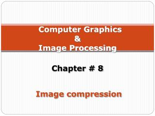 Computer Graphics  &  Image Processing  Chapter # 8  Image compression