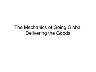 The Mechanics of Going Global Delivering the Goods