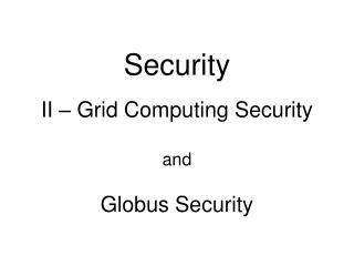 Security II –  Grid Computing Security and Globus Security