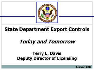 State Department Export Controls Today and Tomorrow Terry L. Davis Deputy Director of Licensing February 2011