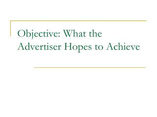 Objective: What the Advertiser Hopes to Achieve