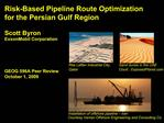Risk-Based Pipeline Route Optimization  for the Persian Gulf Region  Scott Byron ExxonMobil Corporation    GEOG 596A Pee