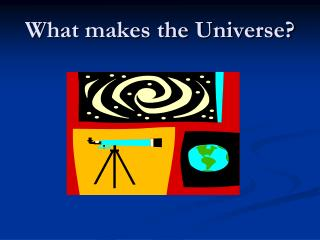 What makes the Universe?